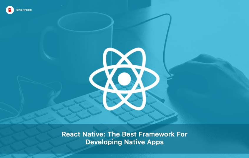 React Native: The Best Framework For Developing Native Apps